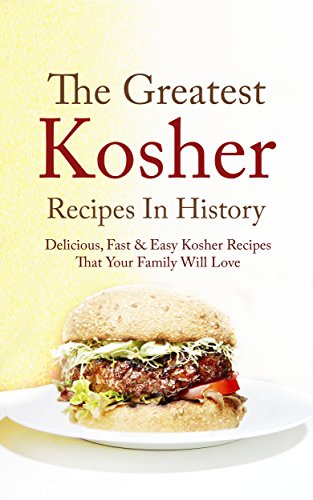 The Greatest Kosher Recipes In History: Delicious, Fast & Easy Kosher Recipes That Your Family Will Love by Adam A. Eiranan