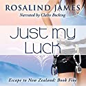 Just My Luck: Escape to New Zealand, Book 5 (       UNABRIDGED) by Rosalind James Narrated by Claire Bocking