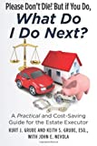 Please Dont Die, But if You Do, What Do I Do Next?: A Practical and Cost Saving Guide for the Estate Executor