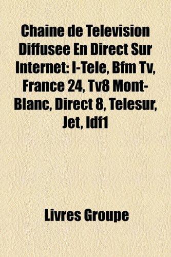 Chaîne de Télévision Diffusée En Direct Sur Internet: I-Télé, Bfm Tv, France 24, Tv8 Mont-Blanc, Direct 8, Telesur, Jet, Idf1 (French Edition)