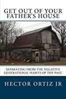 Get Out Of Your Father's House: Separating from the negative generational habits of the past.