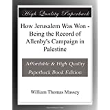 How Jerusalem Was Won - Being the Record of Allenby's Campaign in Palestine
