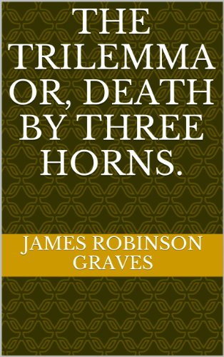James Robinson Graves - THE TRILEMMA OR, DEATH BY THREE HORNS. (English Edition)