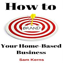 How to Brand Your Home-Based Business: Work from Home Series, Book 4 Audiobook by Sam Kerns Narrated by Anna Crowe