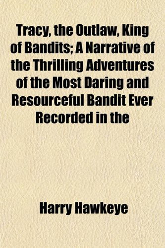 Tracy, the Outlaw, King of Bandits; A Narrative of the Thrilling Adventures of the Most Daring and Resourceful Bandit Ever Recorded in the