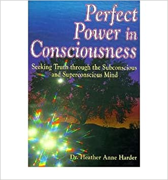 Perfect Power in Consciousness: Seeking Truth Through the Subconscious and Superconscious Mind written by Heather Anne Harder