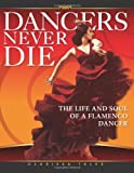 Clarissa Talve Dancers Never Die: The Life and Soul of a Flamenco Dancer