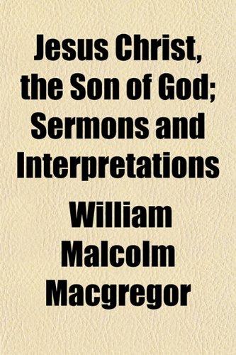 Jesus Christ, the Son of God; Sermons and Interpretations