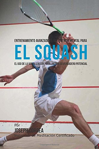 Entrenamiento Avanzado de Resistencia Mental para el Squash: El uso de la visualizacion para liberar su verdadero potencial