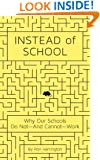 Instead of School: Why Our Schools Do Not--And Cannot--Work