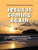 Jesus Is Coming Again: A Childrens Celebration of Jesus Second Coming through Music and Scripture (Ten Minute Praise in Scripture and Song)
