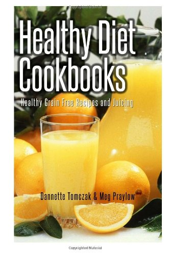 Healthy Diet Cookbooks: Healthy Grain Free Recipes and Juicing by Dannette Tomczak, Meg Praylow