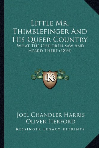 Little Mr. Thimblefinger and His Queer Country Little Mr. Thimblefinger and His Queer Country: What the Children Saw and Heard There (1894) What the C