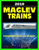 Maglev Train Technologies and High-Speed Rail Programs: A Comprehensive Guide to Advanced Magnetic Levitation Technology, Benefits, and Advantages (Ringbound Book and CD-ROM Set)