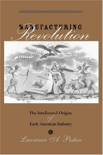 Manufacturing Revolution: The Intellectual Origins of Early American Industry (Studies in Early American Economy and Soc
