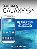 Samsung Galaxy S4 - 100 Tips & Tricks To Mastering The Galaxy S4