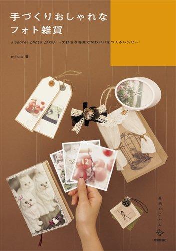 手づくりおしゃれなフォト雑貨 ―J'adore!photoZAKKA ~大好きな写真でかわいいをつくるレシピ~