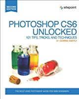 Photoshop CS6 Unlocked: 101 Tips, Tricks, and Techniques, 2nd Edition