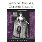 Anna of Denmark, Queen of England: A Cultural Biographyby Leeds Barroll