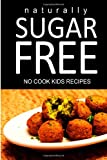 Naturally Sugar Free Naturally Sugar Free - No Cook Kids Recipes: Ultimate Sugar Free recipes cookbook series. Recipes for diabetics and diabetic weight loss