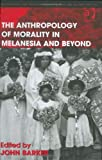 The Anthropology of Morality in Melanesia and Beyond (Anthropology and Cultural History in Asia and the Indo-Pacific) (0754671852) by John Barker