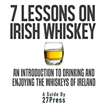 7 Lessons on Irish Whiskey: An Introduction to Drinking and Enjoying the Whiskeys of Ireland Audiobook by  27Press Narrated by Daniel David Shapiro