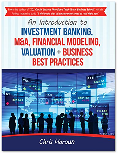 An Introduction to Investment Banking, M&A, Financial Modeling, Valuation + Business Best Practices, by Chris Haroun