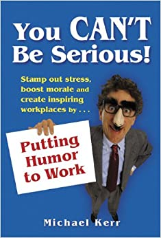 You Can't Be Serious! Putting Humor to Work: Michael Kerr