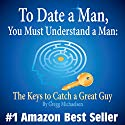 To Date a Man, You Must Understand a Man: The Keys to Catch a Great Guy: Dating and Relationship Advice for Women, Volume 7 Hörbuch von Gregg Michaelsen Gesprochen von: RJ Walker