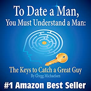 To Date a Man, You Must Understand a Man: The Keys to Catch a Great Guy Audiobook