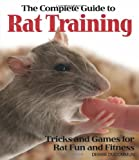 The Complete Guide to Rat Training: Tricks and Games for Rat Fun and Fitness
