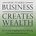 How to Build a Business That Creates Wealth: It's My Life, My World, Book 1 Audiobook by John Kettley Narrated by John Kettley