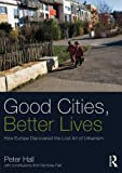 Good Cities, Better Lives: How Europe Discovered the Lost Art of Urbanism (Planning, History and Environment Series) (0415840228) by Hall, Peter