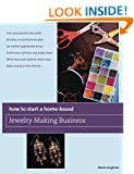 How to Start a Home-Based Jewelry Making Business: *Turn Your Passion Into Profit *Develop A Smart Business Plan *Set Market-Appropriate Prices ... On The Internet (Home-Based Business Series)