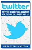 Twitter: Twitter Marketing Mastery - How To Turn Your Followers Into $$$ (Instagram,Twitter,LinkedIn,YouTube,Social Media Marketing,Snapchat,Facebook Book 1)