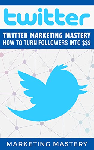 Twitter: Twitter Marketing Mastery – How To Turn Your Followers Into $$$ (Instagram,Twitter,LinkedIn,YouTube,Social Media Marketing,Snapchat,Facebook Book 1)