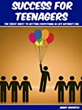 Success For Teenagers: The Cheat Sheet To Getting Everything In Life Without Fail