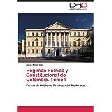 Régimen Político y Constitucional de Colombia. Tomo I: Forma de Gobierno Presidencial Moderada