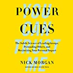 Power Cues: The Subtle Science of Leading Groups, Persuading Others, and Maximizing Your Personal Impact | Nick Morgan