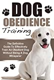 Dog Obedience Training: The Definitive Guide To Effectively Train An Obedient Dog Without Being A Dog Whisperer (Dog Training, Dog Obedience Training, Dog Whisperer, Puppy Training)