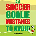 44 Soccer Goalie Mistakes to Avoid Audiobook by Mirsad Hasic Narrated by Millian Quinteros