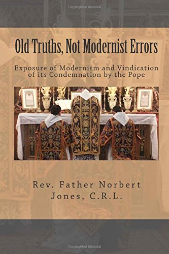 Old Truths, Not Modernist Errors: Exposure of Modernism and Vindication of its Condemnation by the Pope