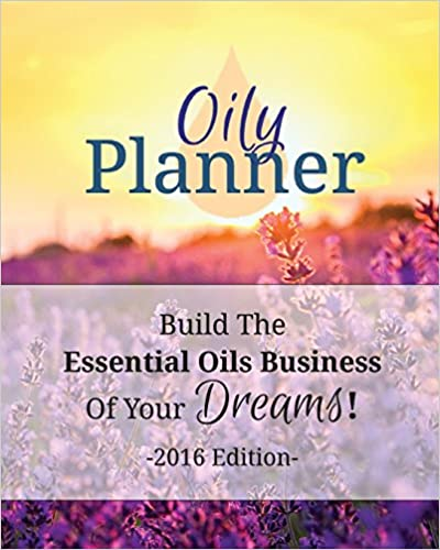Oily Planner 2016 Edition: The Workbook + Planner To Help You Build The Essential Oil Business Of Your Dreams