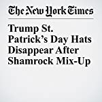 Trump St. Patrick's Day Hats Disappear After Shamrock Mix-Up   Liam Stack