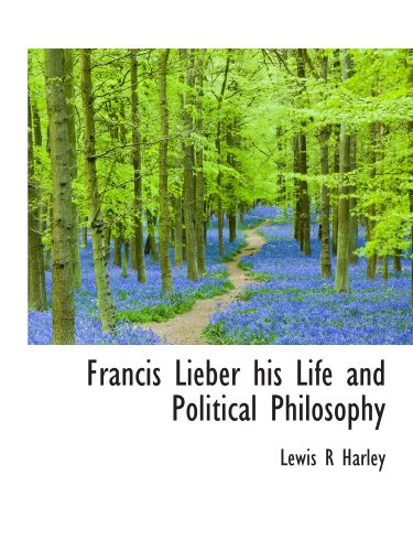 Francis Lieber his Life and Political Philosophy