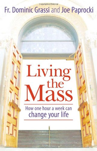 Living the Mass: How One  Hour a Week Can Change Your Life, Grassi, Dominic; Paprocki DMin, Joe