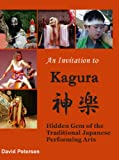 An Invitation to Kagura: Hidden Gem of the Traditional Japanese Performing Arts (1847530060) by David Petersen