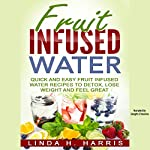Fruit Infused Water: Quick and Easy Fruit Infused Water Recipes to Detox, Lose Weight and Feel Great | Linda Harris