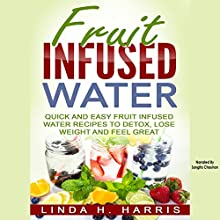 Fruit Infused Water: Quick and Easy Fruit Infused Water Recipes to Detox, Lose Weight and Feel Great Audiobook by Linda Harris Narrated by Sangita Chauhan
