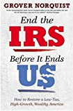 End the IRS Before It Ends Us: How to Restore a Low Tax, High Growth, Wealthy America
